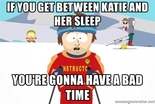 You're gonna have a bad time - If you get between katie and her sleep you're gonna have a bad time