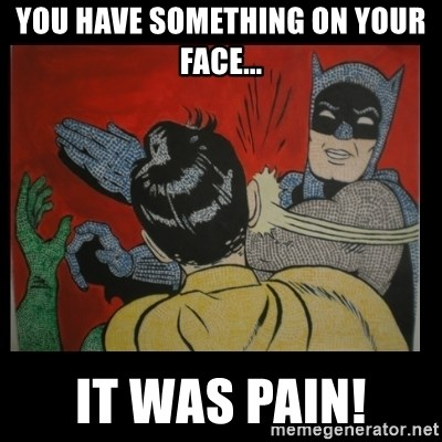Batman Slappp - you have something on your face... it was pain!