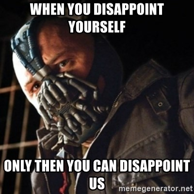 Only then you have my permission to die - WHEN YOU DISAPPOINT YOURSELF ONLY THEN YOU CAN DISAPPOINT US