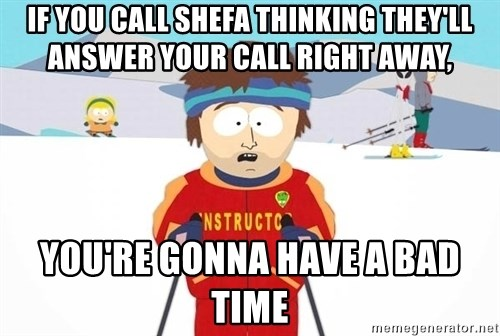 You're gonna have a bad time - If you call SHefa thinking they'll answer your call right away, you're gonna have a bad time