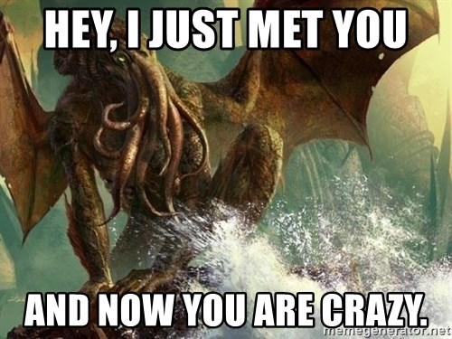 Cthulhu - Hey, i just met you ANd now you are crazy.