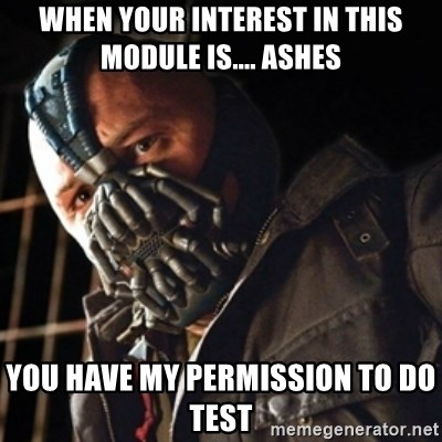 Only then you have my permission to die - when your interest in this module is.... ashes you have my permission to do test