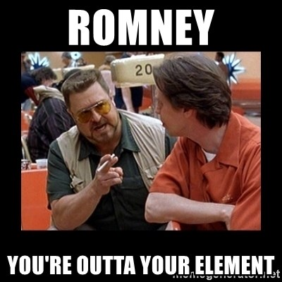 walter sobchak - Romney you're outta your element