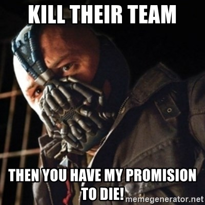 Only then you have my permission to die - kill their team then you have my promision to die!