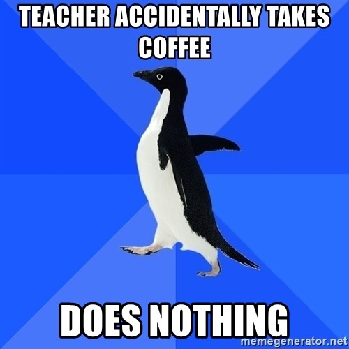 Socially Awkward Penguin - Teacher accidentally takes coffee does nothing