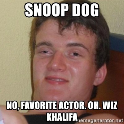 Stoner Stanley - Snoop dog No, favorite actor. oh. wiz khalifa