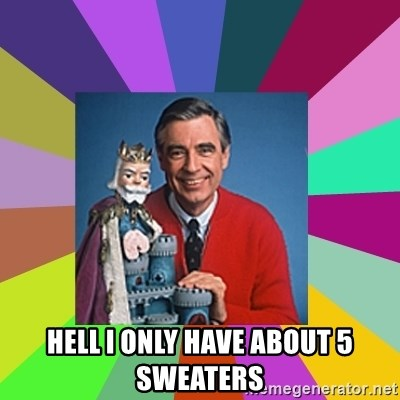mr rogers  - HELL I ONLY HAVE ABOUT 5 SWEATERS