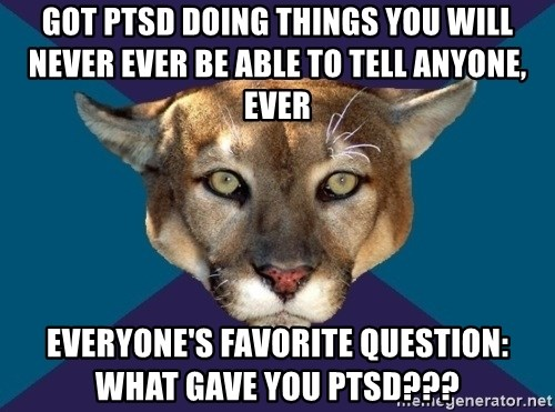PTSD PUMA - GOT PTSD doing things you will never ever be able to tell anyone, ever everyone's favorite question: what gave you ptsd???
