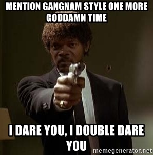Jules Pulp Fiction - mention gangnam style one more goddamn time i dare you, i double dare you