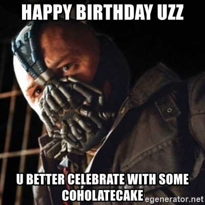 Only then you have my permission to die - happy birthday uzz u better celebrate with some coholatecake