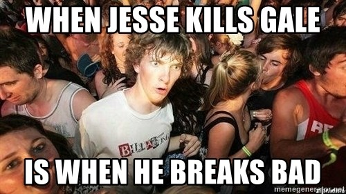 -Sudden Clarity Clarence - When Jesse Kills Gale Is when He Breaks bad