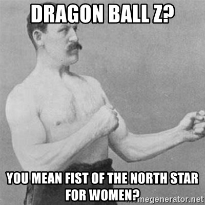 overly manlyman - Dragon Ball Z? You mean Fist of the North StaR for women?