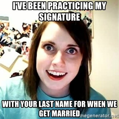 Overly Attached Girlfriend 2 - I've been practicing my signature  with your last name for when we get married