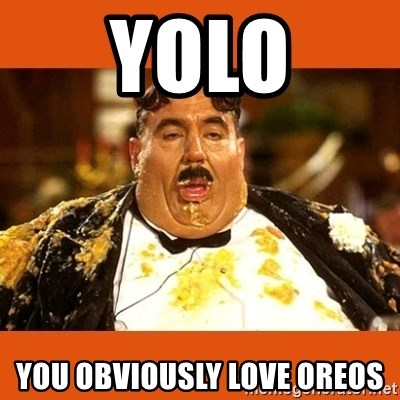 Fat Guy - YOLO YOU OBVIOUSLY LOVE OREOS