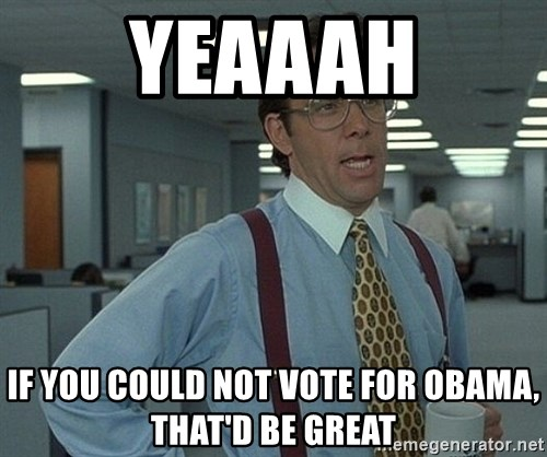 Bill Lumbergh - Yeaaah if you could not vote for obama, that'd be great