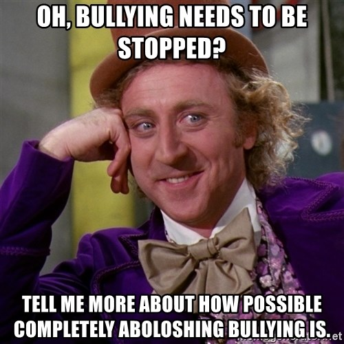 Willy Wonka - oh, bullying needs to be stopped? tell me more about how possible completely aboloshing bullying is.