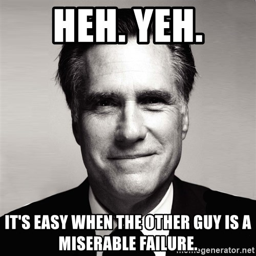 RomneyMakes.com - HEH. YEH. IT'S EASY WHEN THE OTHER GUY IS A MISERABLE FAILURE.