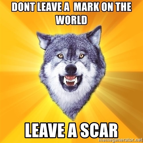 Courage Wolf - dont leave a  mark on the world leave a SCAR