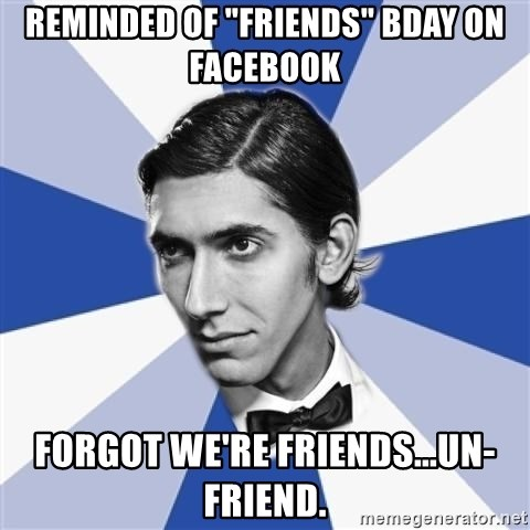 """Facebook Max - Reminded of """"friends"""" bday on facebook forgot we're friends...un-friend."""