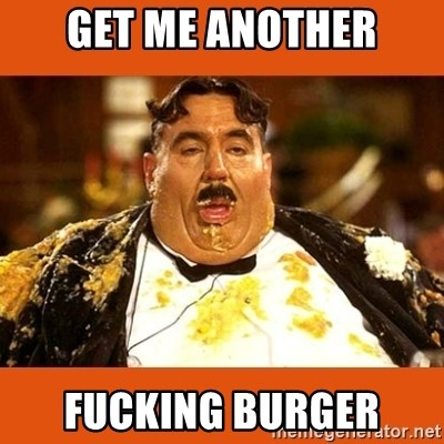 Fat Guy - GET ME ANOTHER FUCKING BURGER