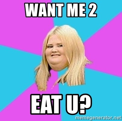 Fat Girl - want me 2 eat u?