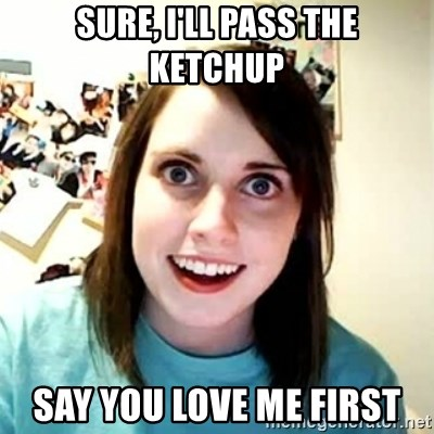 Overly Attached Girlfriend 2 - sure, i'll pass the ketchup say you love me first