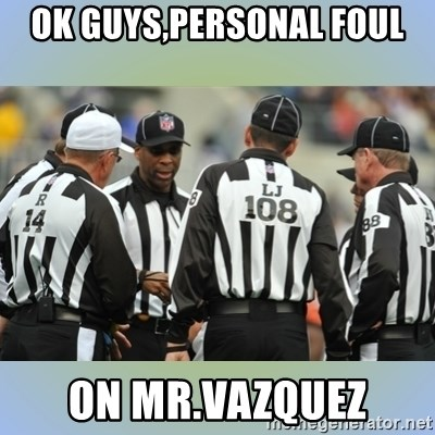 NFL Ref Meeting - OK GUYS,PERSONAL FOUL ON MR.VAZQUEZ
