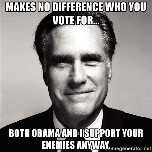 RomneyMakes.com - makes no difference who you vote for... both obama and i support your enemies anyway.