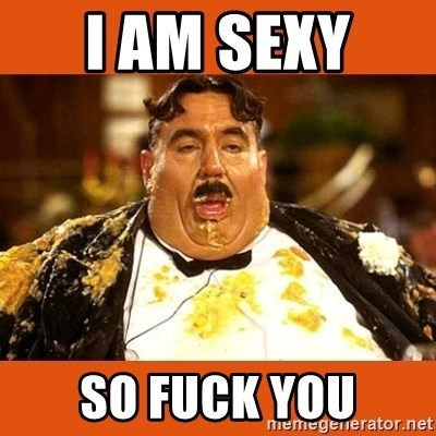 Fat Guy - I AM SEXY  SO FUCK YOU