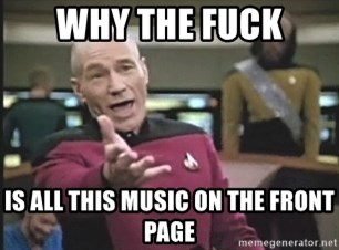 Picard Wtf - Why the fuck is all this music on the front page
