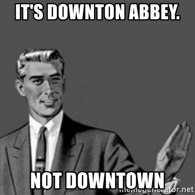 Correction Guy - it's downton abbey.   not downtown
