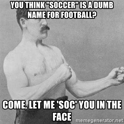 """overly manlyman - You think """"soccer"""" is a dumb name for football? come, let me 'soc' you in the face"""