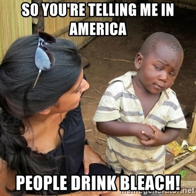 skeptical black kid - So you're telling me in America people drink bleach!