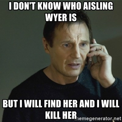 I don't know who you are... - I DON'T KNOW WHO AISLING WYER IS  BUT I WILL FIND HER AND I WILL KILL HER