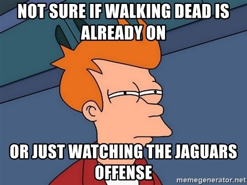 Futurama Fry - Not sure if Walking Dead is already on Or just watching the jaguars offense