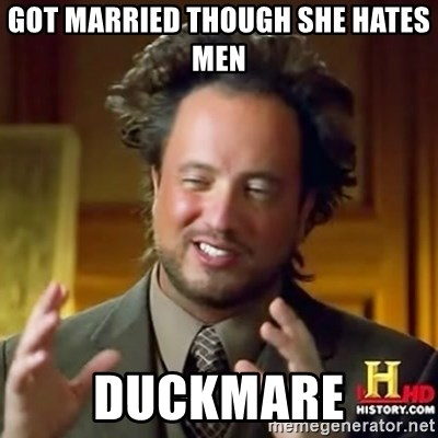 ancient alien guy - got married though she hates men Duckmare