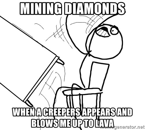 Desk Flip Rage Guy - Mining diamonds When a creepers appears and blows me up to lava