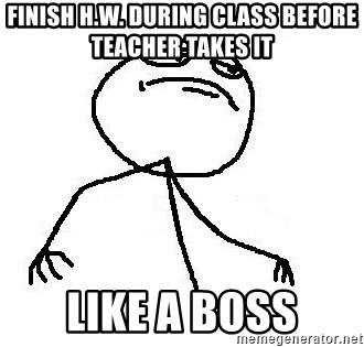 Like A Boss - Finish h.w. during class before teacher takes it  LIKe A BOSS