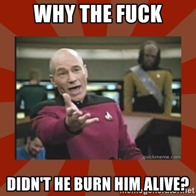 Annoyed Picard - why the fuck didn't he burn him alive?
