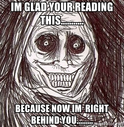 Shadowlurker - im glad your reading this...........  because now im  right behind you.........