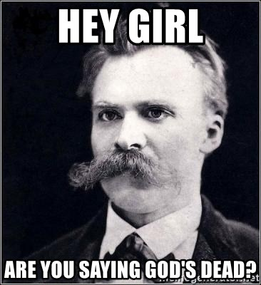 Nietzsche - Hey girl are you saying god's dead?
