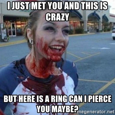 Scary Nympho - I just met you and this is crazy But here is a ring can I pierce you maybe?