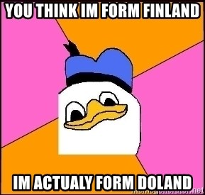 Uncle Dolan - you think im form finland im actualy form doland