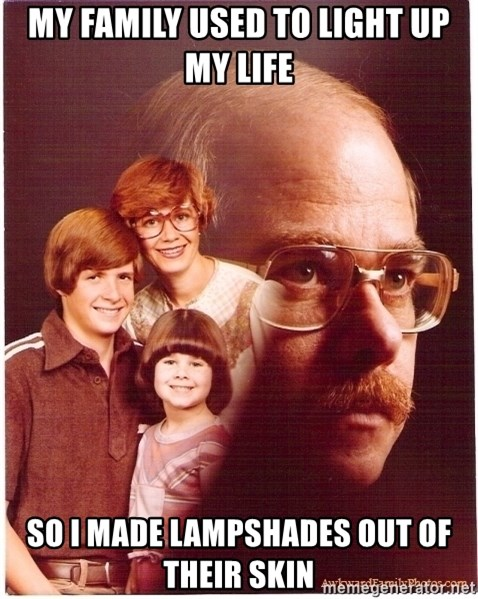 Vengeance Dad - My family used to light up my life So i made lampshades out of their skin