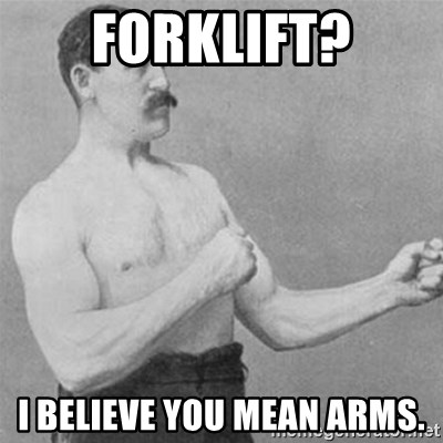 overly manlyman - Forklift? I believe you mean arms.