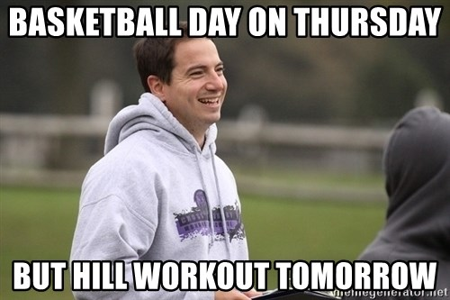 Empty Promises Coach - basketball day on thursday but hill workout tomorrow