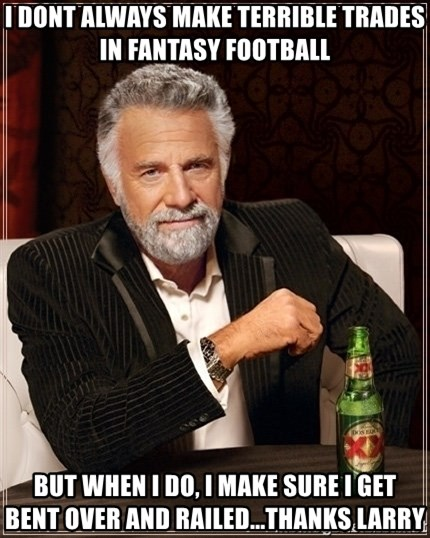 Dos Equis Guy gives advice - I dont always make terrible trades in fantasy football But when i do, I make sure I get bent over and railed...Thanks larry