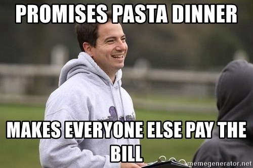 Empty Promises Coach - Promises pasta dinner  Makes everyone else pay the bill