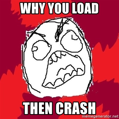 Rage FU - Why you load then crash