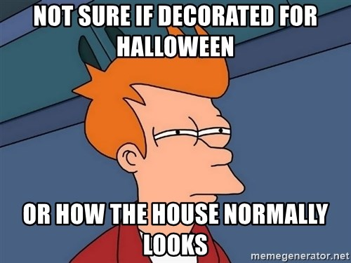 Futurama Fry - not sure if decorated for halloween or how the house normally looks